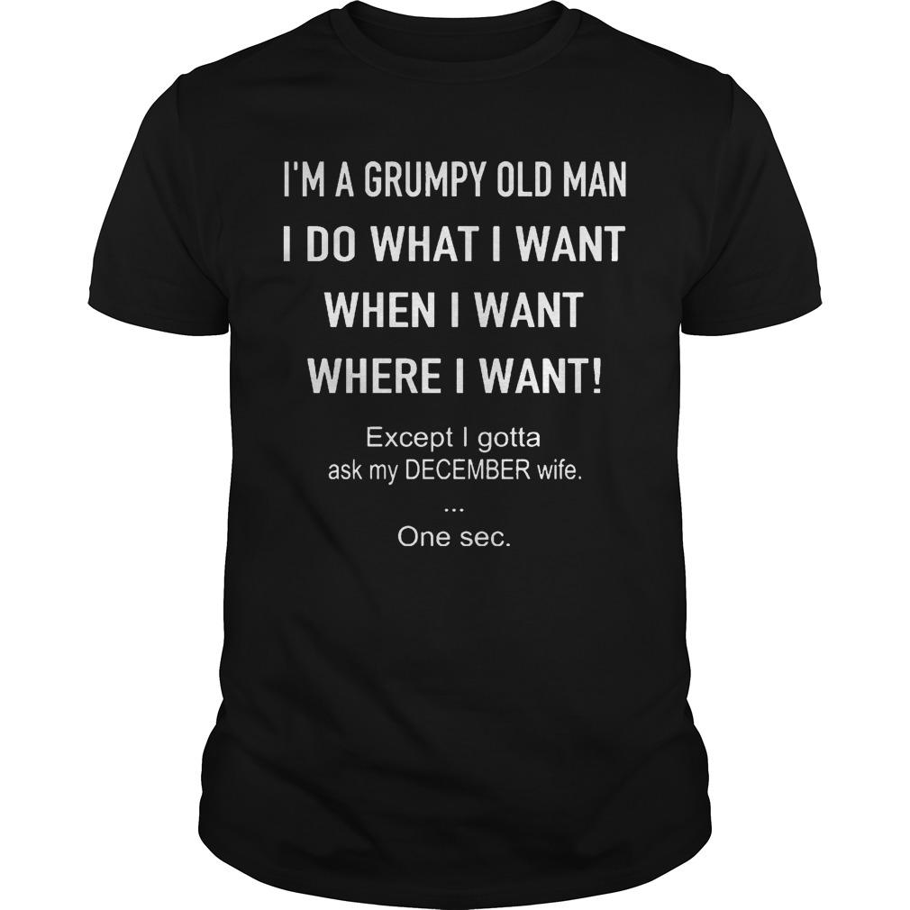 I'm A Grumpy Old Man Do What I Want Except Ask My December Wife Shirt