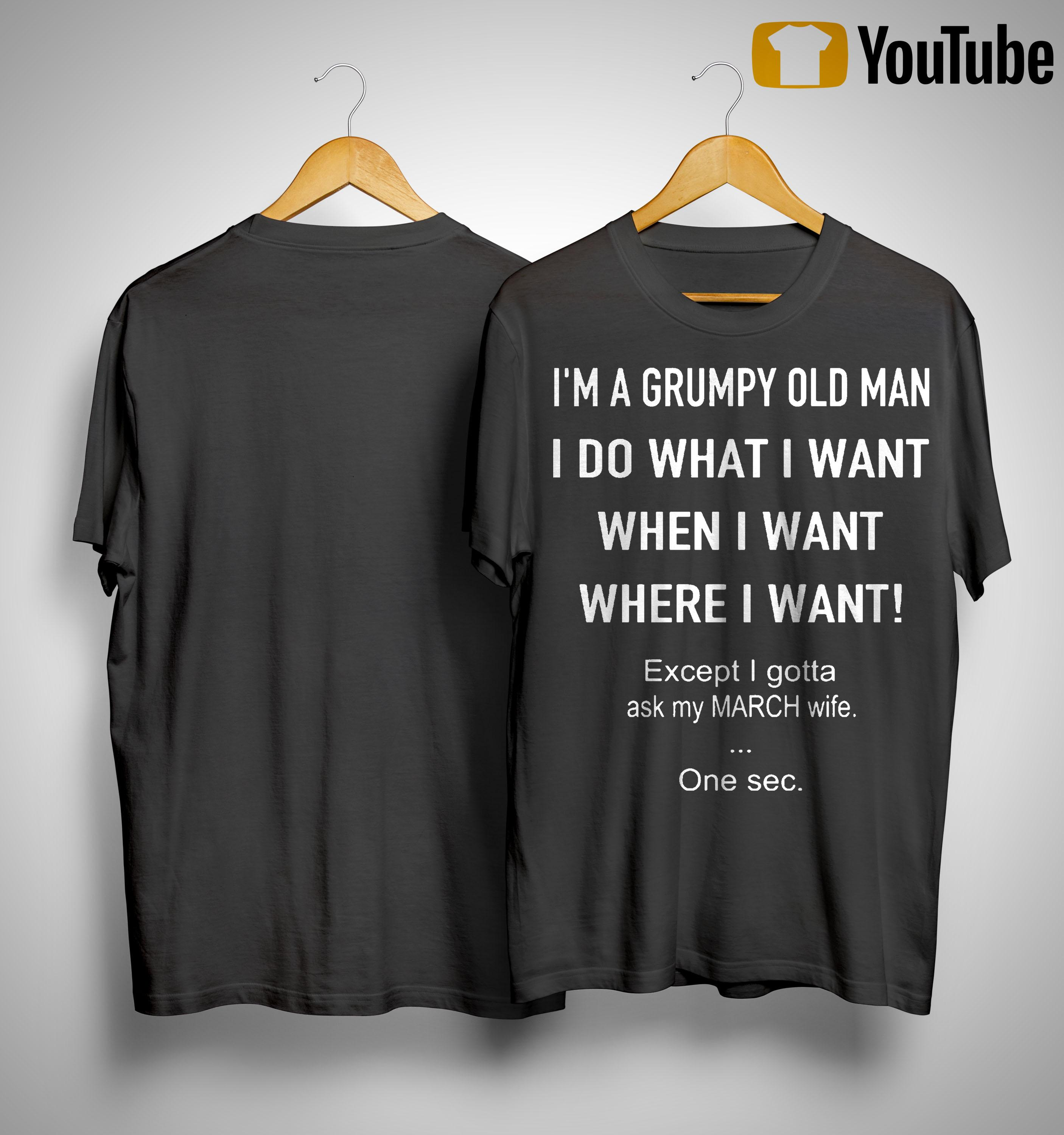 I'm A Grumpy Old Man I Do What I Want When I Want Except Ask My March Wife Shirt