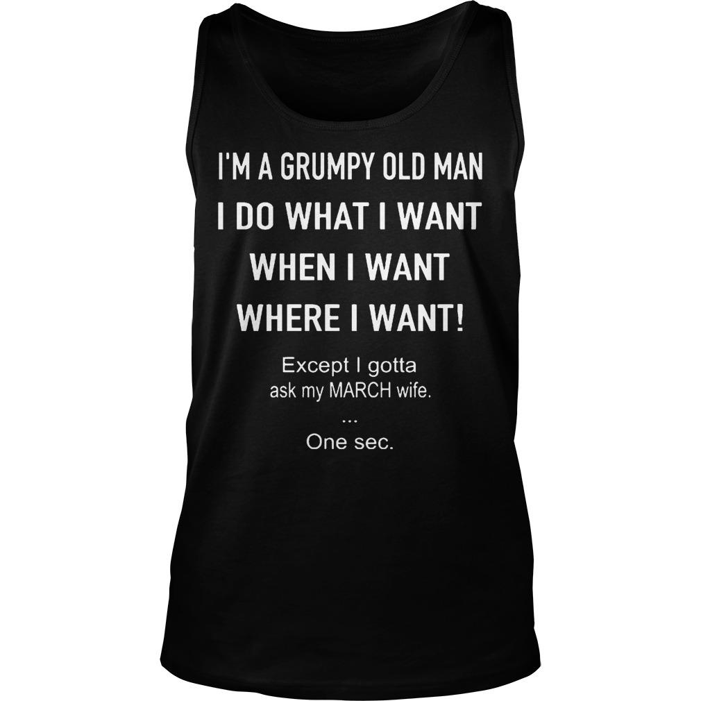 I'm A Grumpy Old Man I Do What I Want When I Want Except Ask My March Wife Tank Top