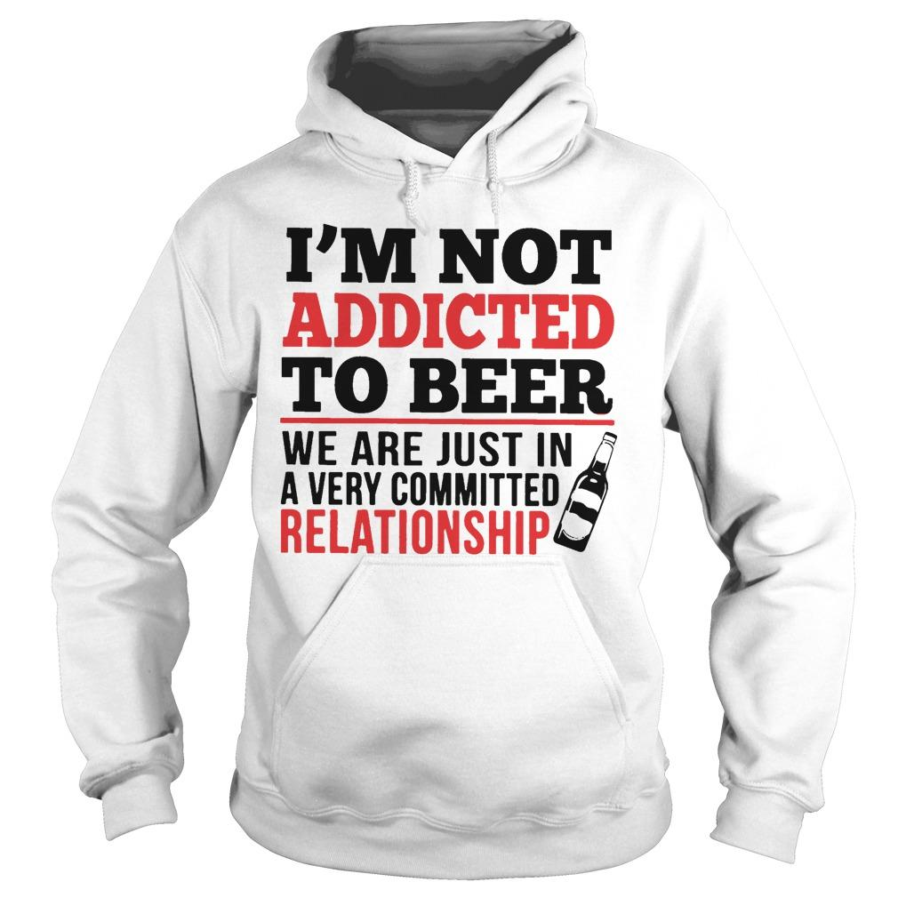 I'm Not Addicted To Beer We Are Just In A Very Committed Relationship Hoodie