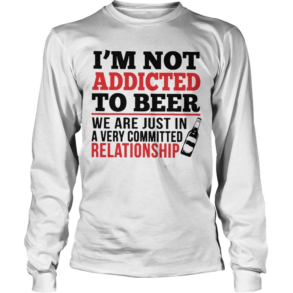 I'm Not Addicted To Beer We Are Just In A Very Committed Relationship Longsleeve