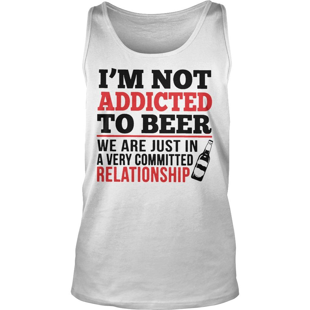 I'm Not Addicted To Beer We Are Just In A Very Committed Relationship Tank Top