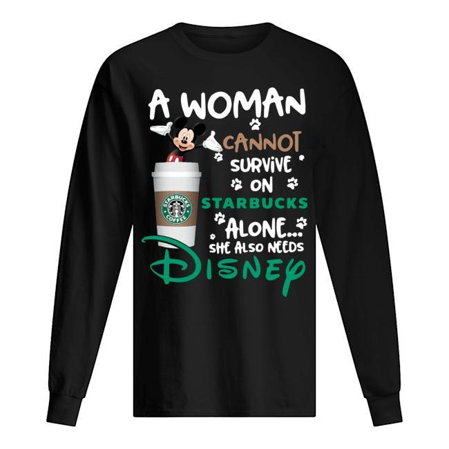 Mickey A Woman Cannot Survive On Starbucks Alone She Also Needs Disney Longsleeve