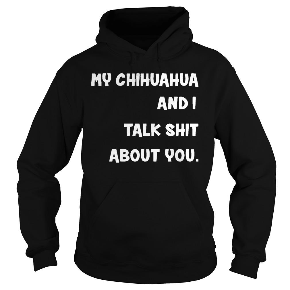 My Chihuahua And I Talk Shit About You Hoodie