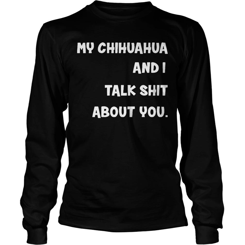 My Chihuahua And I Talk Shit About You Longsleeve