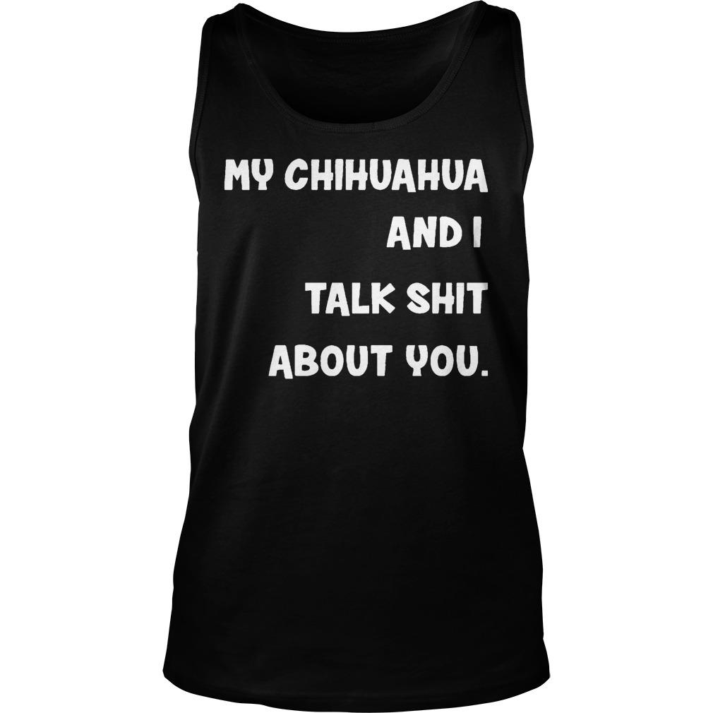 My Chihuahua And I Talk Shit About You Tank Top