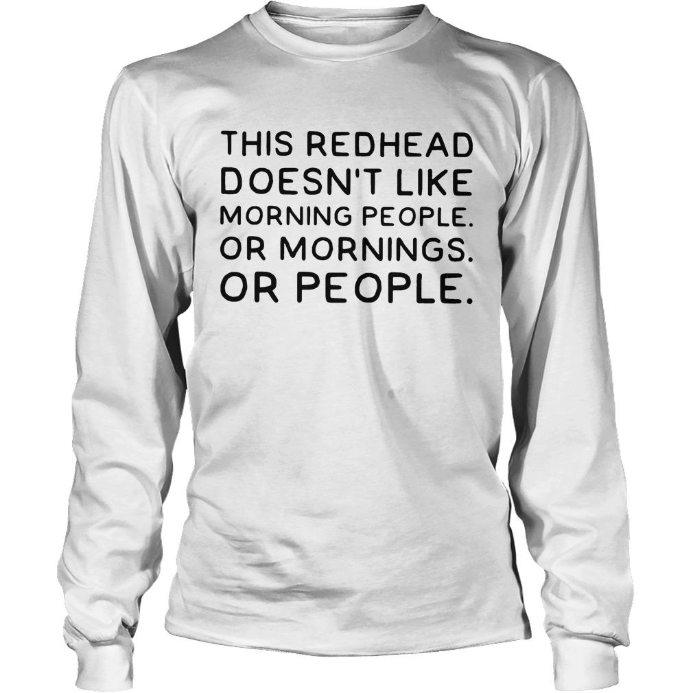 This Redhead Doesn't Like Morning People Or Mornings Or People Longsleeve
