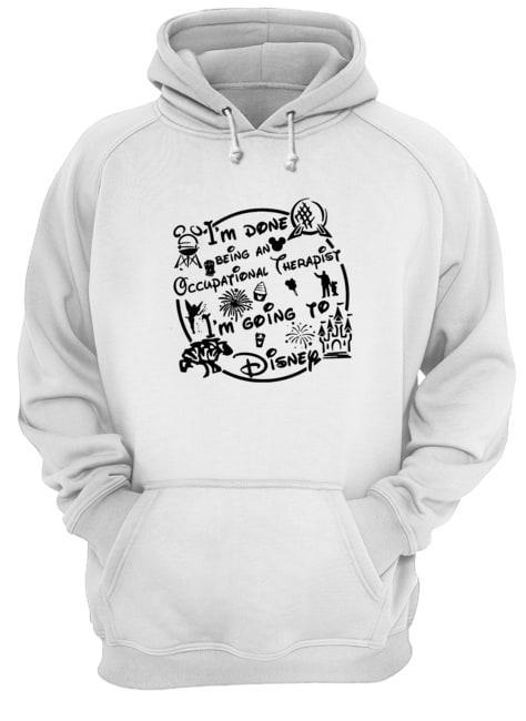 I'm Done Being An Occupational Therapist I'm Going To Disney Hoodie