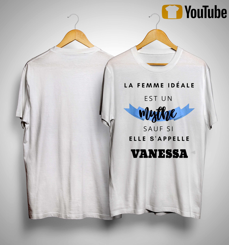 La Femme Idéale Est Un Mythe Sauf Si Elle S'appelle Vanessa Shirt