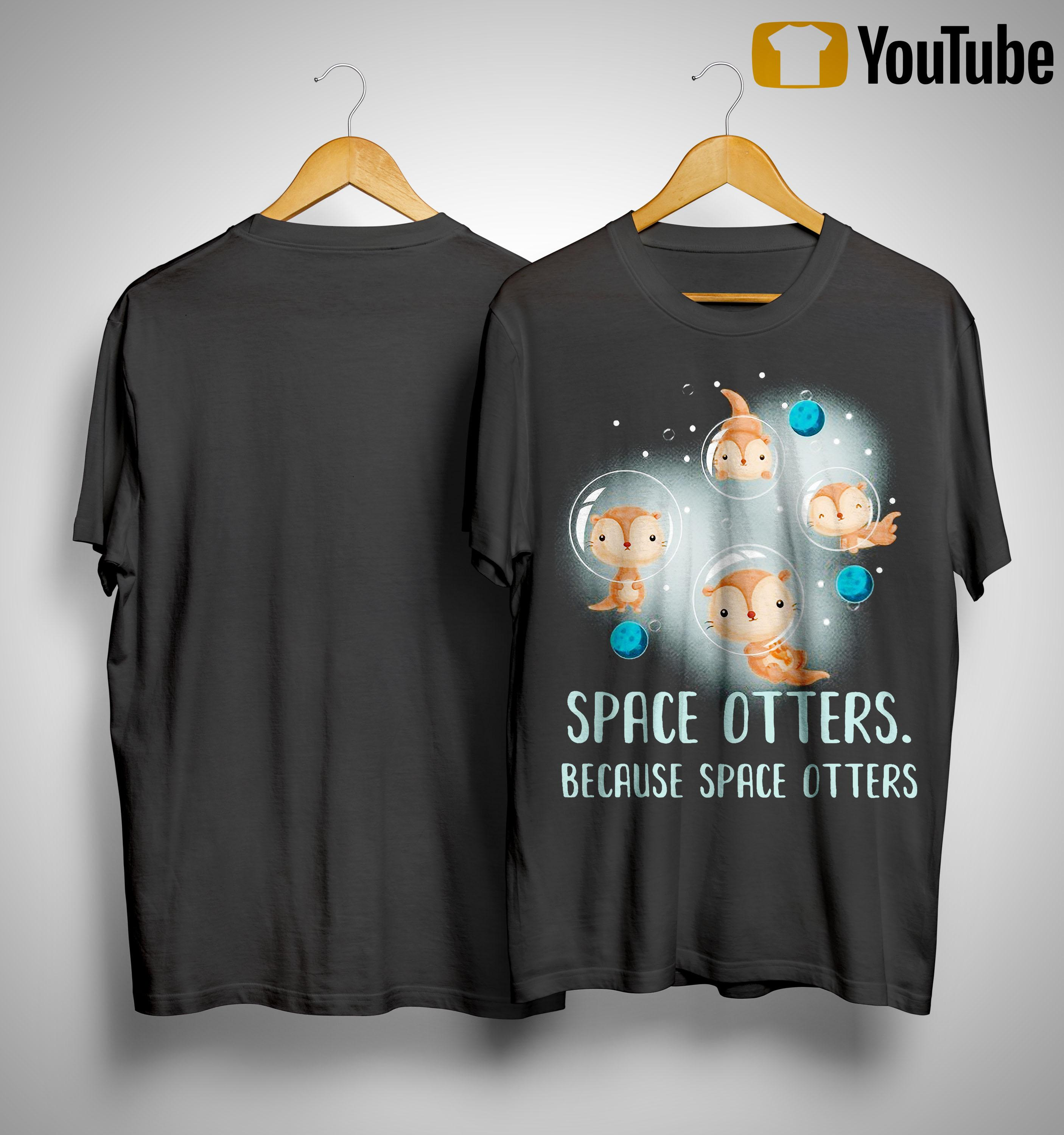 Space Of Otters Because Space Otters Shirt