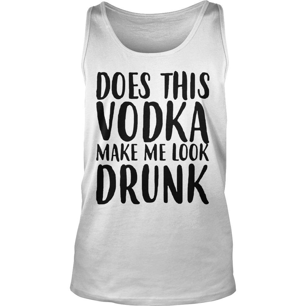Does This Vodka Make Me Look Drunk Tank Top