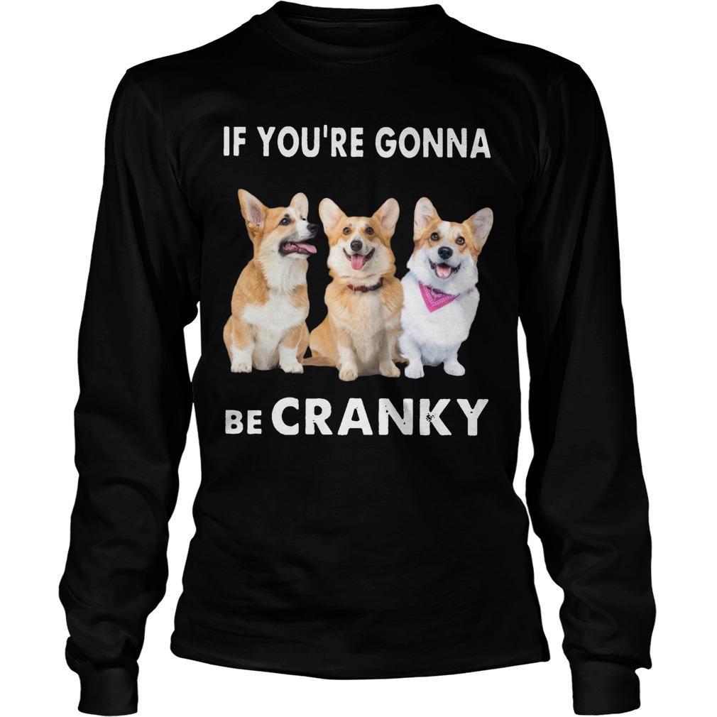 Corgi If You're Gonna Be Cranky Longsleeve