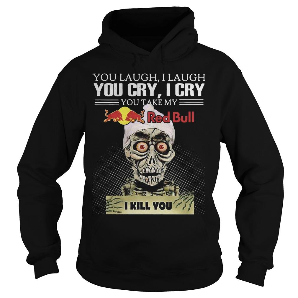 Jeff Dunham You Laugh I Laugh You Cry I Cry You Take My Red Bull I Kill You Hoodie