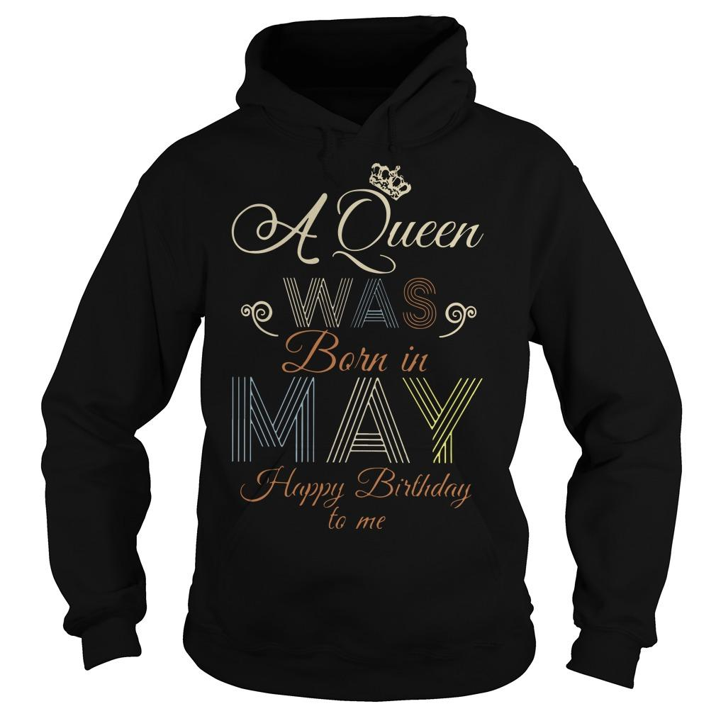 A Queen Was Born In May Happy Birthday To Me Hoodie