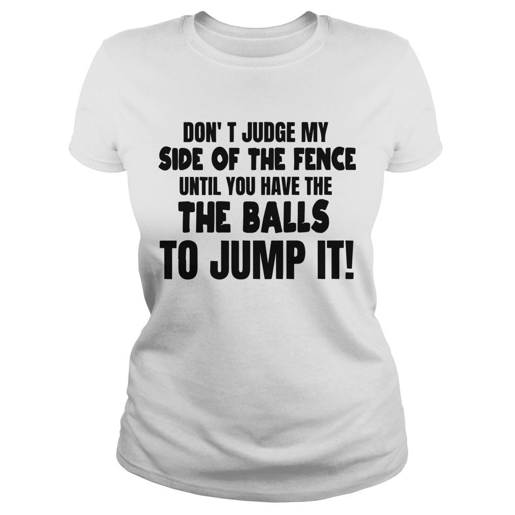 Don't Judge My Side Of The Fence Until You Have The Balls To Jump It Longsleeve