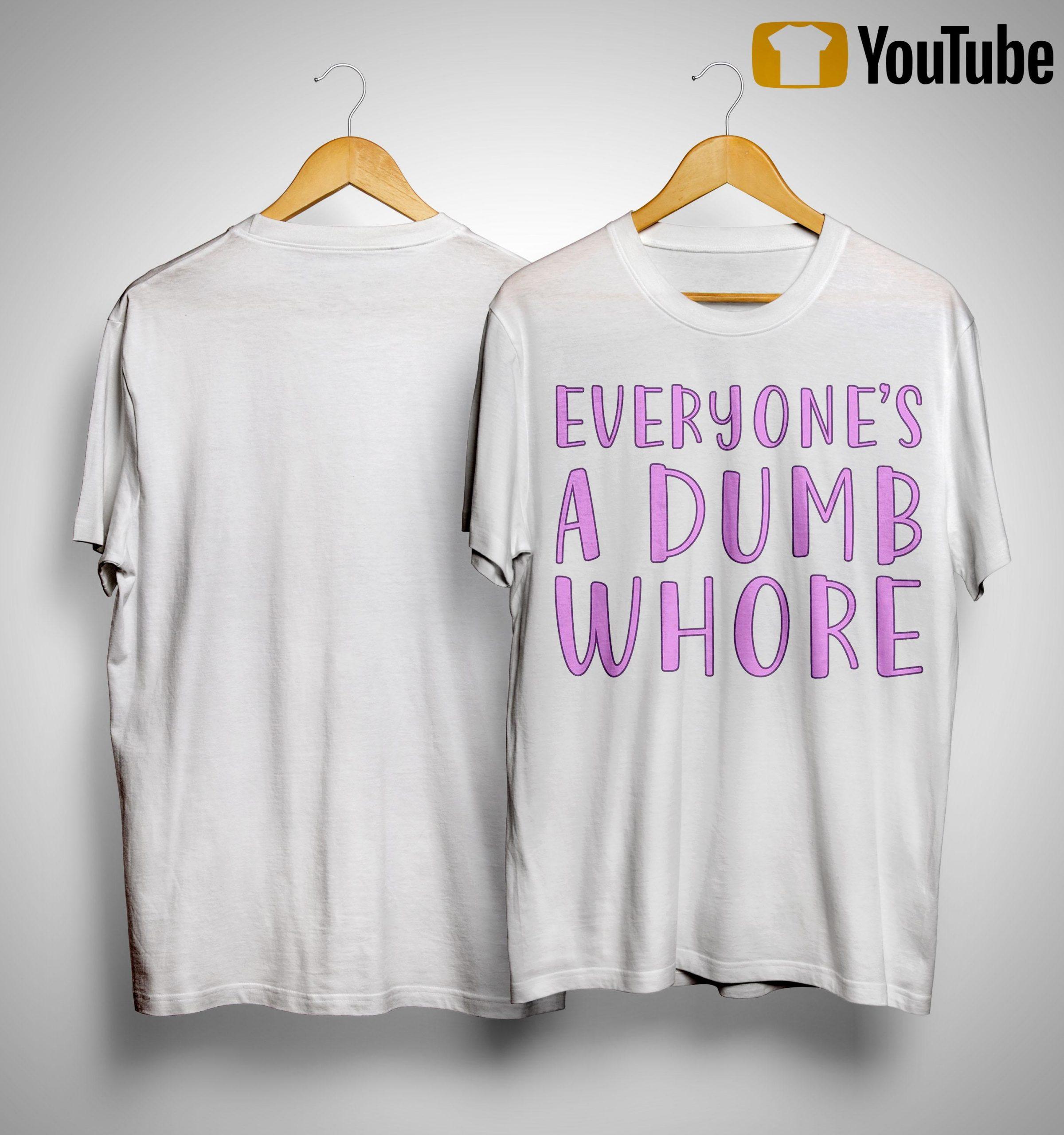 Everyone's A Dumb Whore Shirt
