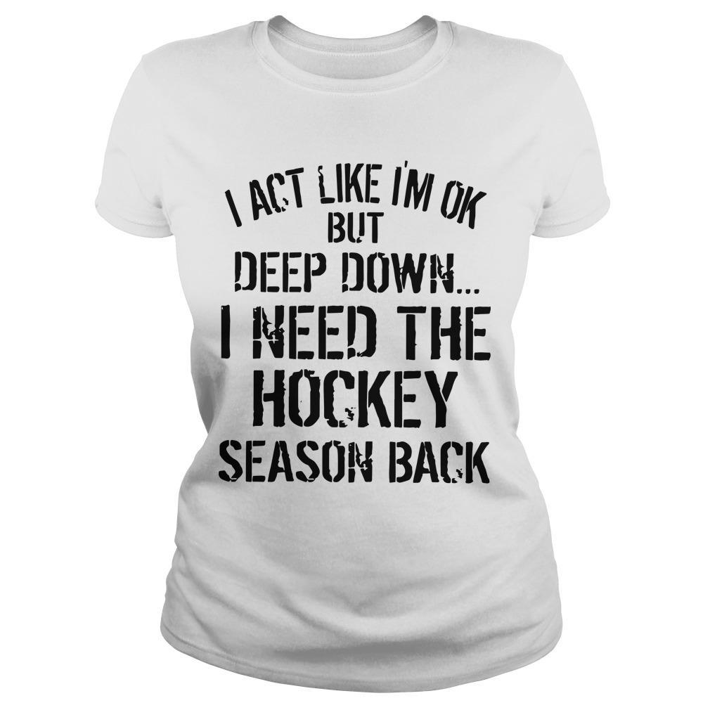 I Act Like I'm Ok But Deep Down I Need The Hockey Season Back Longsleeve
