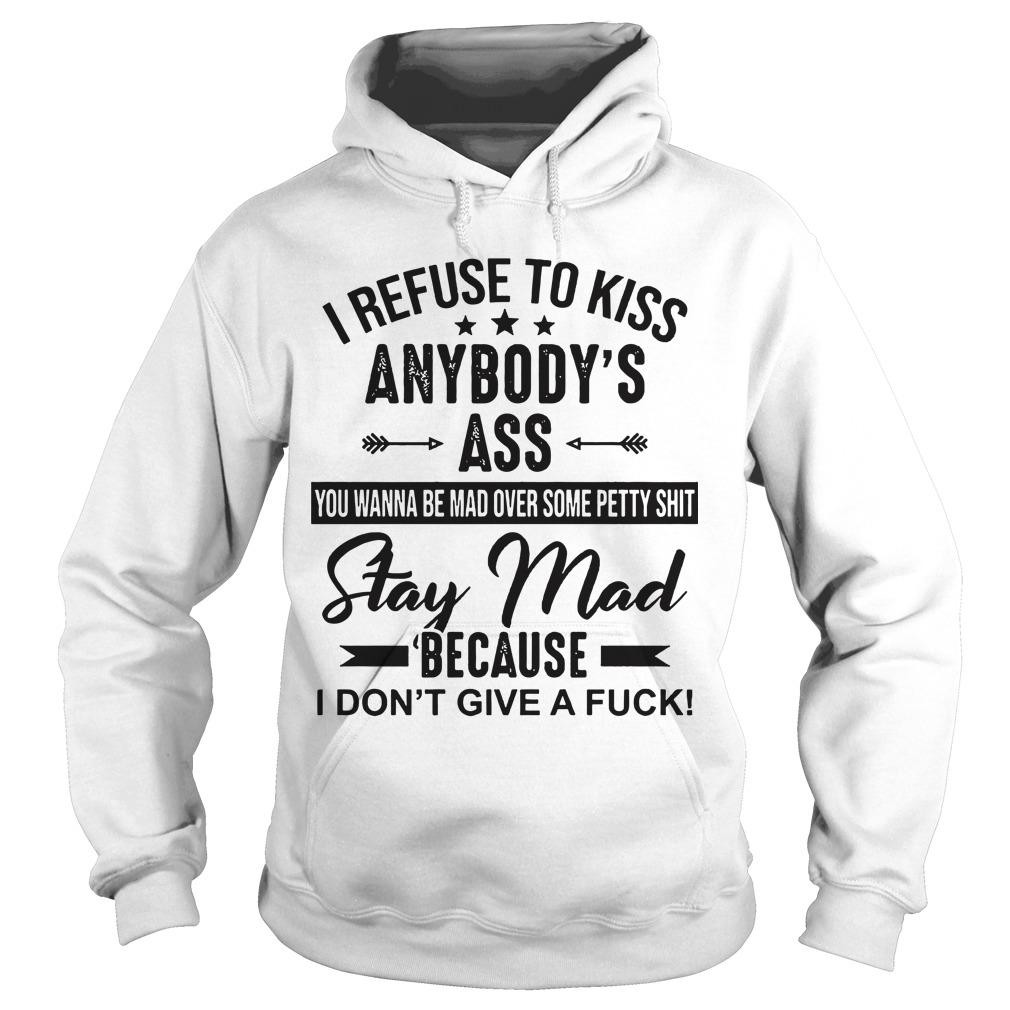 I Refuse To Kiss Anybody's Ass Stay Mad Because I Don't Give A Fuck Hoodie