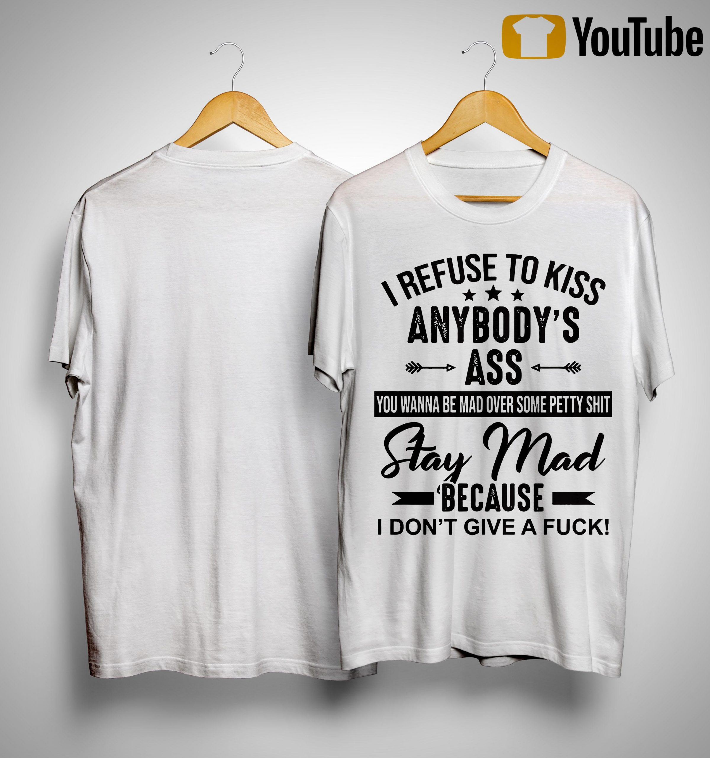 I Refuse To Kiss Anybody's Ass Stay Mad Because I Don't Give A Fuck Shirt