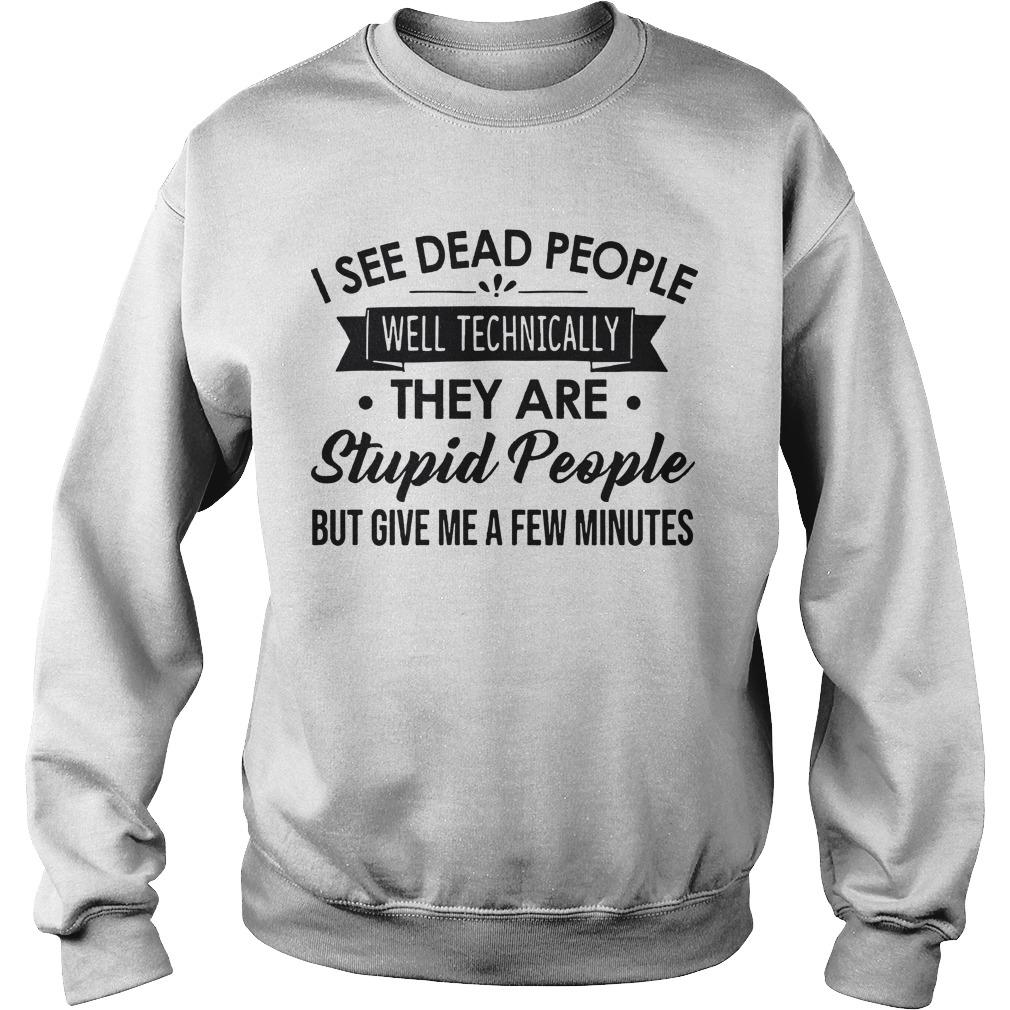 I See Dead People Well Technically They Are Stupid People But Give Me A Few Minutes Sweater