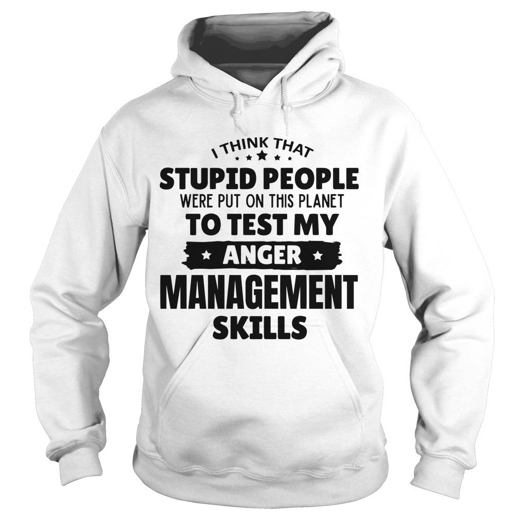I Think That Stupid People Were Put On This Planet To Test My Anger Management Skills Hoodie