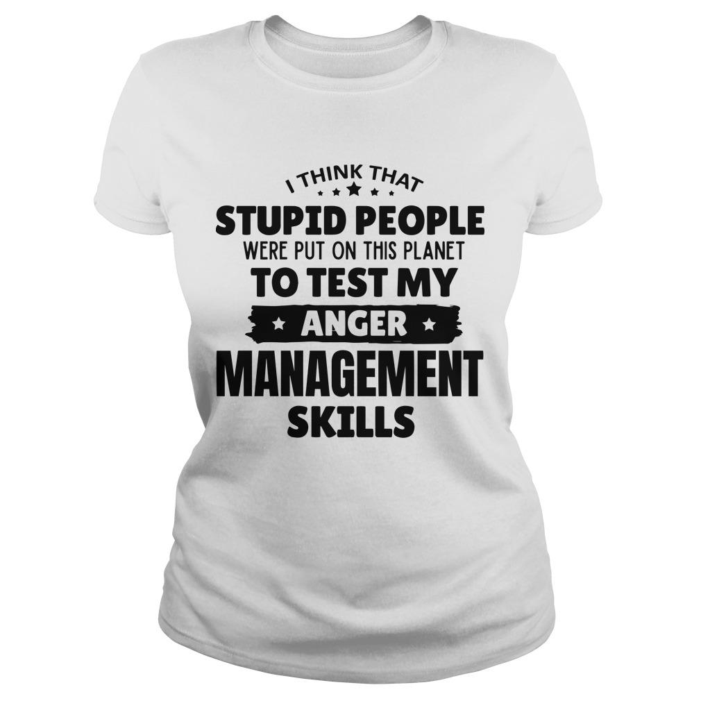 I Think That Stupid People Were Put On This Planet To Test My Anger Management Skills Longsleeve