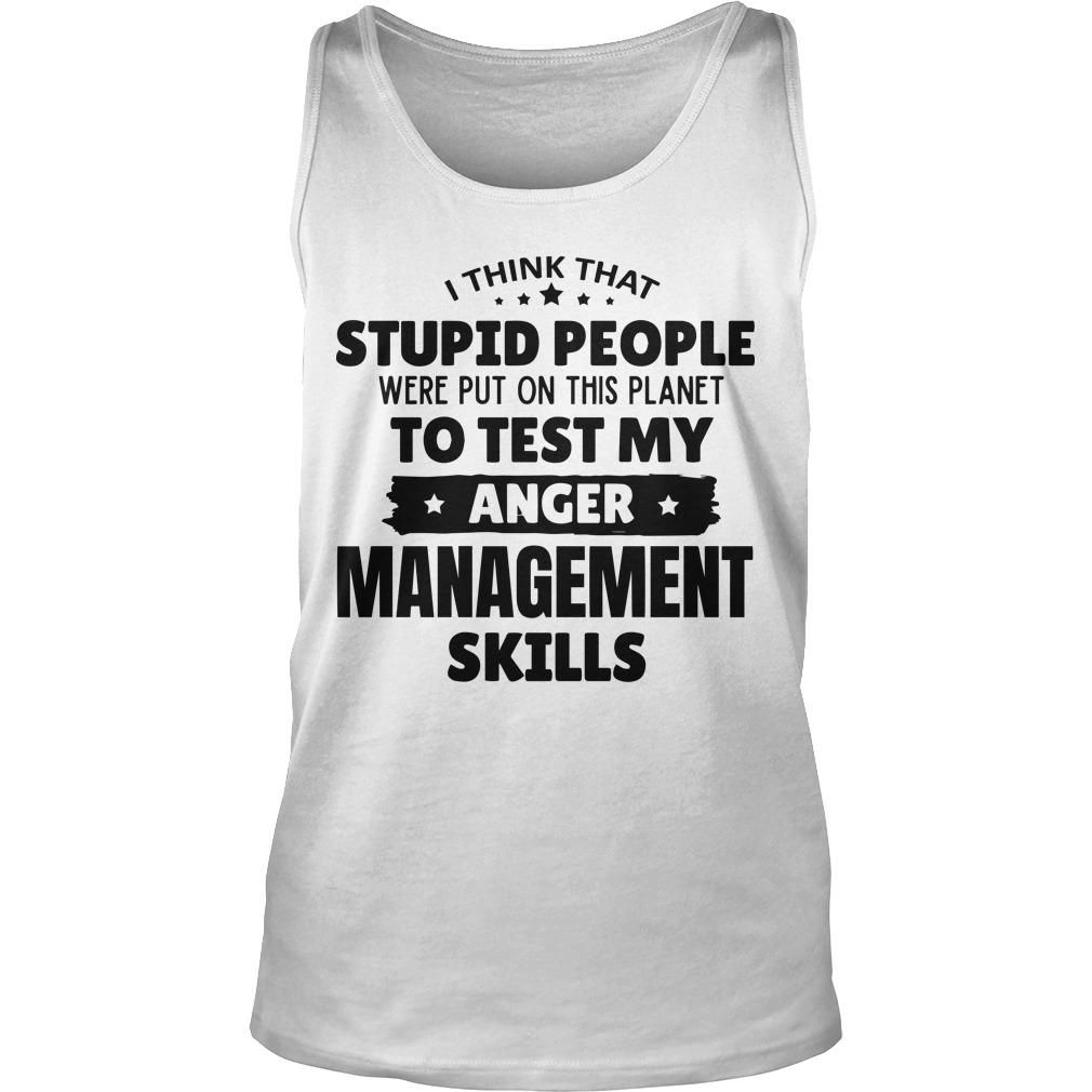 I Think That Stupid People Were Put On This Planet To Test My Anger Management Skills Tank Top
