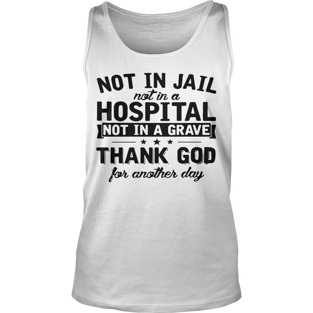 Not In Jail Not In A Hospital Not In A Grave Thank God For Another Day Tank Top