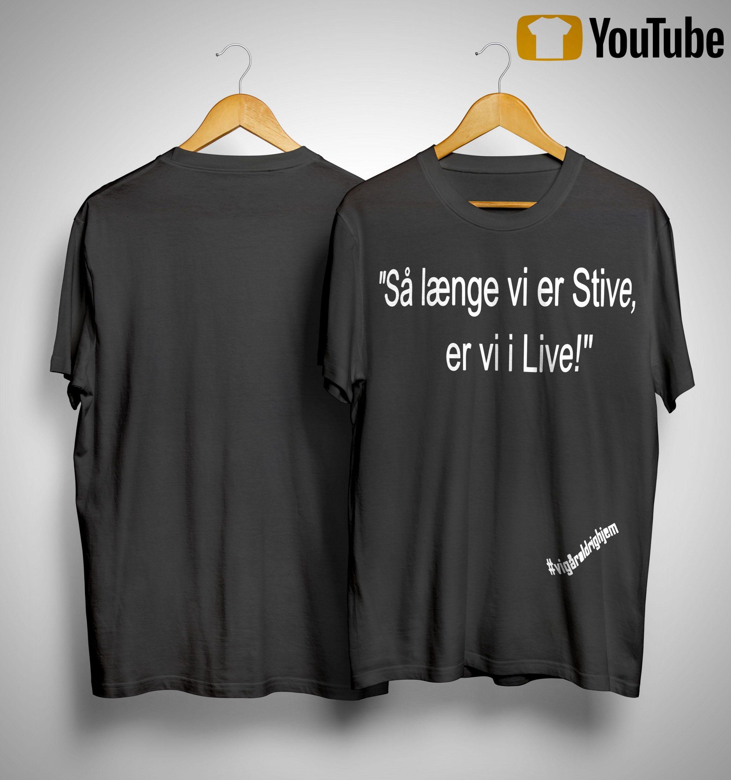 Så Længe Vi Er Stive Er Vi I Live Shirt