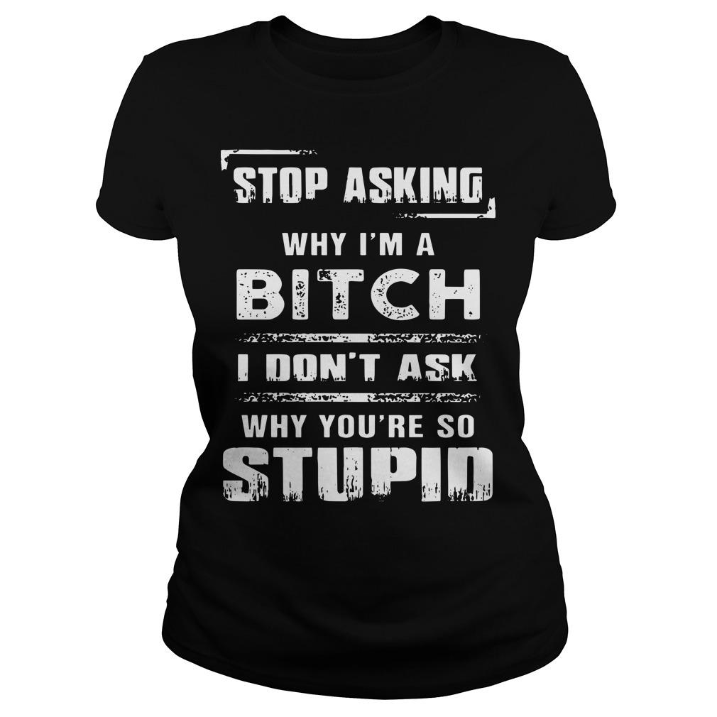 Stop Asking Why I'm A Bitch I Don't Ask Why You're So Stupid Longsleeve
