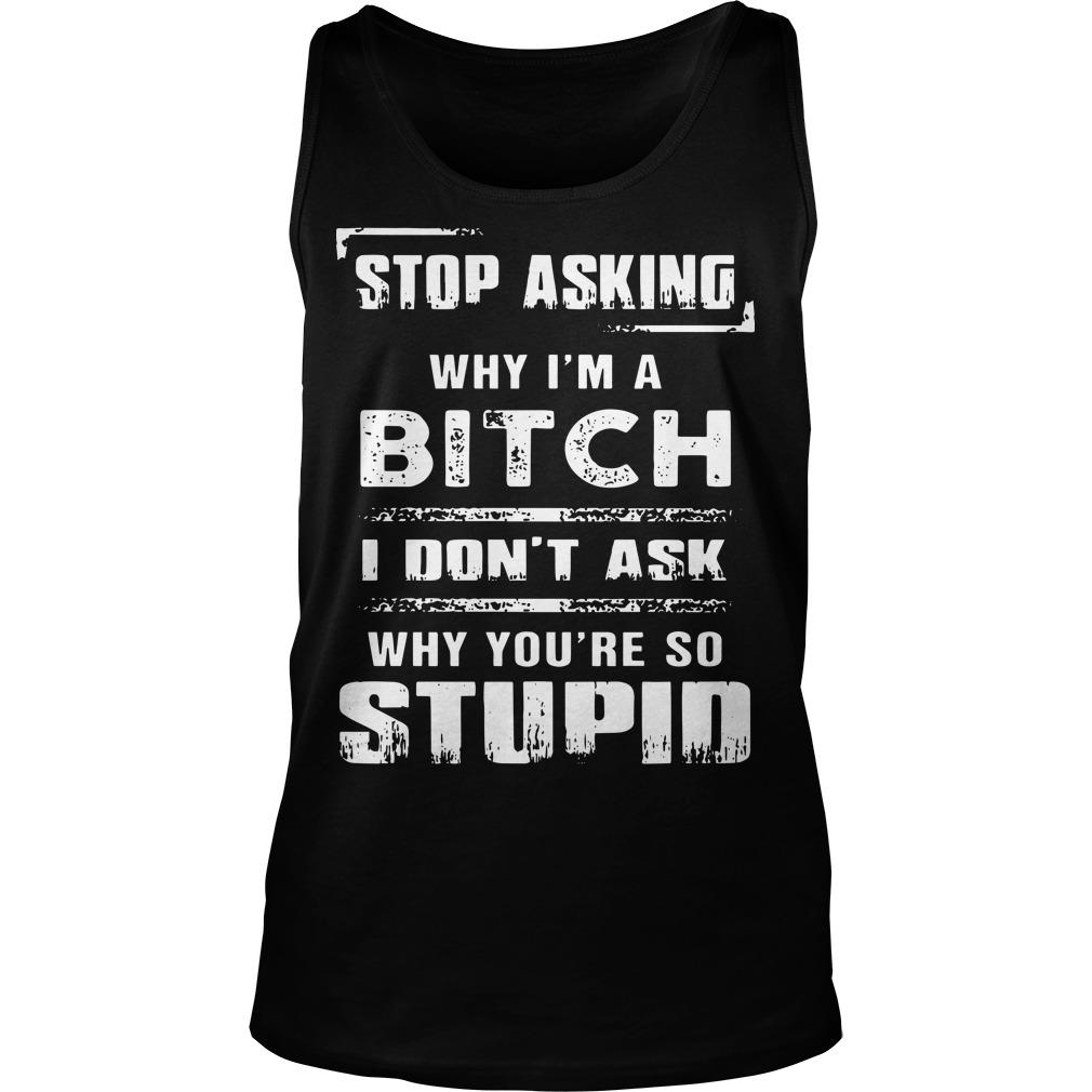 Stop Asking Why I'm A Bitch I Don't Ask Why You're So Stupid Tank Top