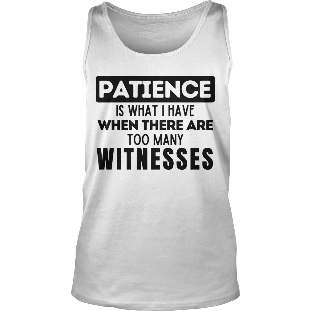 Patience Is What I Have When There Are Too Many Witnesses Tank Top
