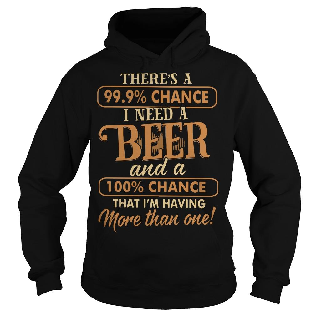 There's A 99.9% Chance I Need A Beer And A 100% Chance Hoodie