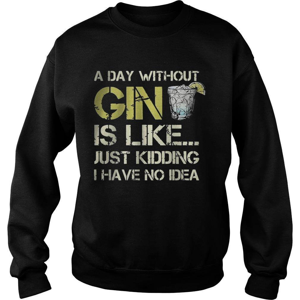 A Day Without Gin Is Like Just Kidding I Have No Idea Sweater