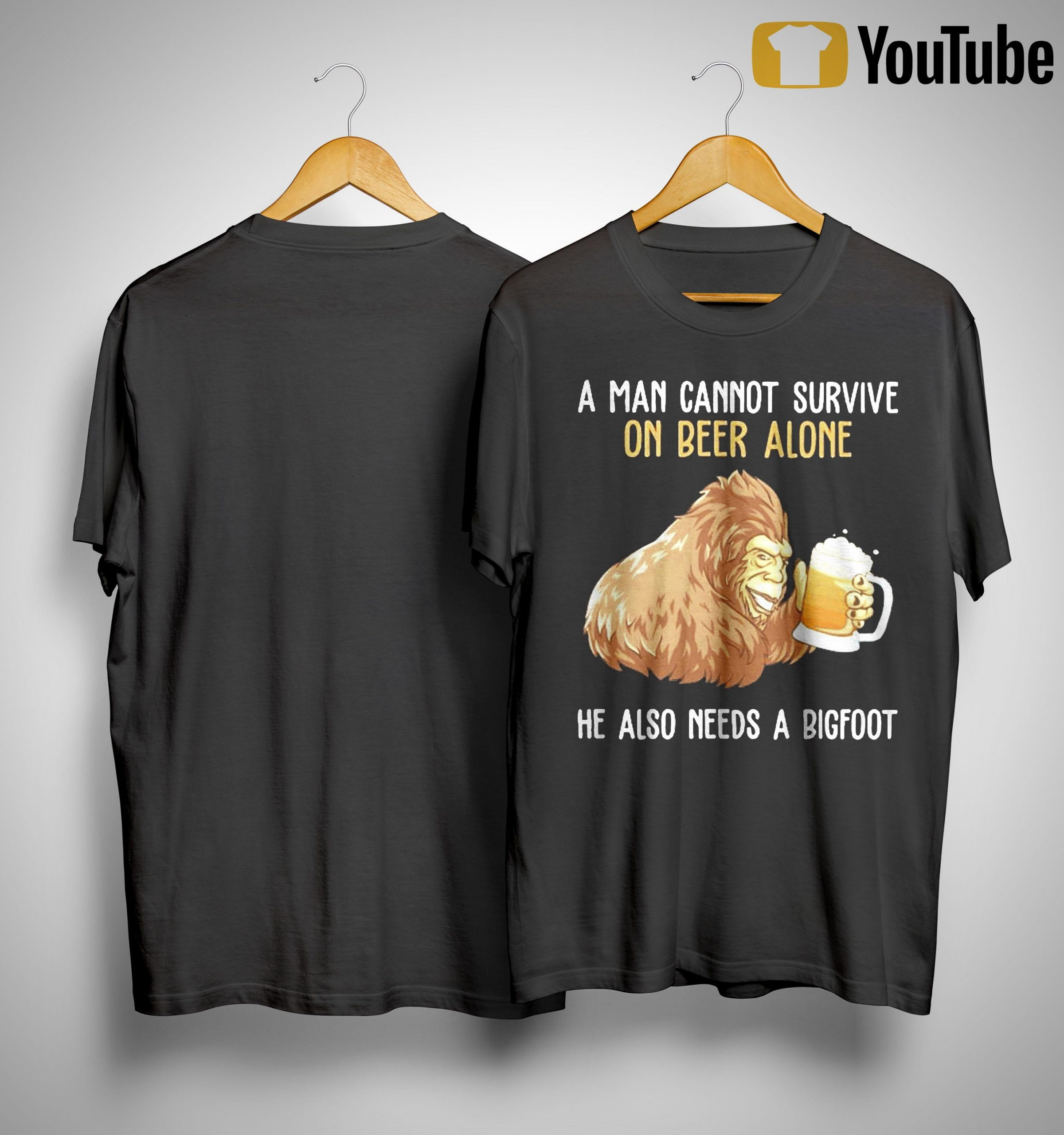 A Man Cannot Survive On Beer Alone He Also Needs A Bigfoot Shirt