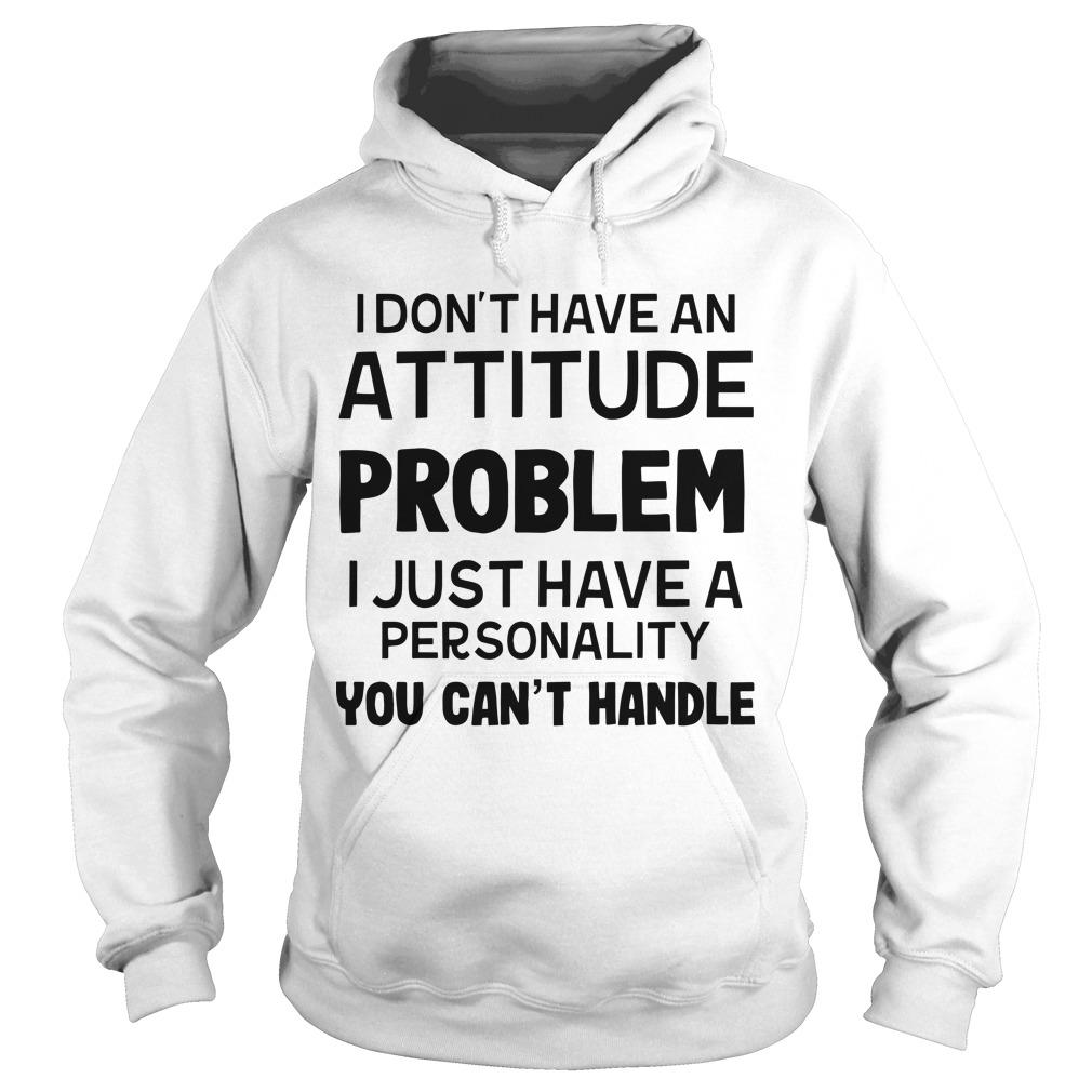 I Don't Have An Attitude Problem I Just Have A Personality You Can't Handle Hoodie