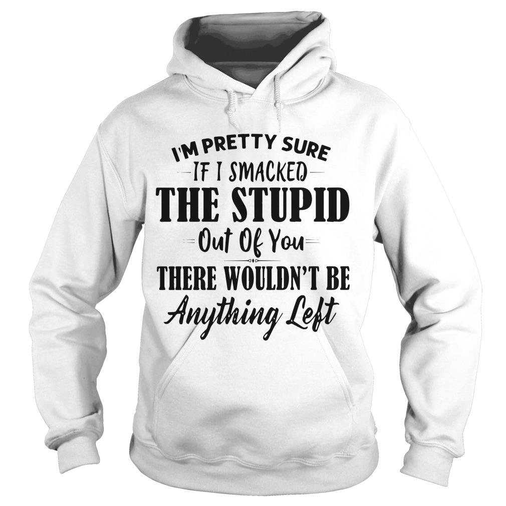 I'm Pretty Sure If I Smacked The Stupid Out Of You There Wouldn't Be Anything Left Hoodie