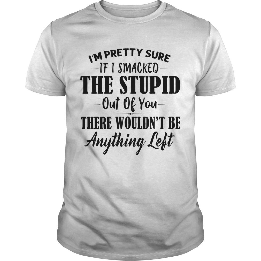 I'm Pretty Sure If I Smacked The Stupid Out Of You There Wouldn't Be Anything Left Shirt