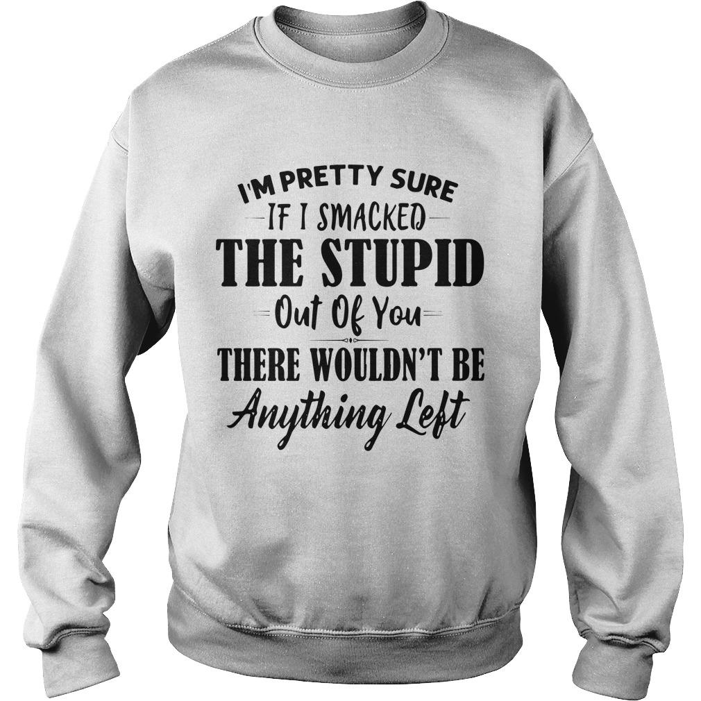 I'm Pretty Sure If I Smacked The Stupid Out Of You There Wouldn't Be Anything Left Sweater