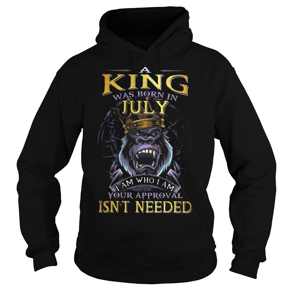 King Kong A King Was Born In July I Am Who I Am Your Approval Isn't Needed Hoodie