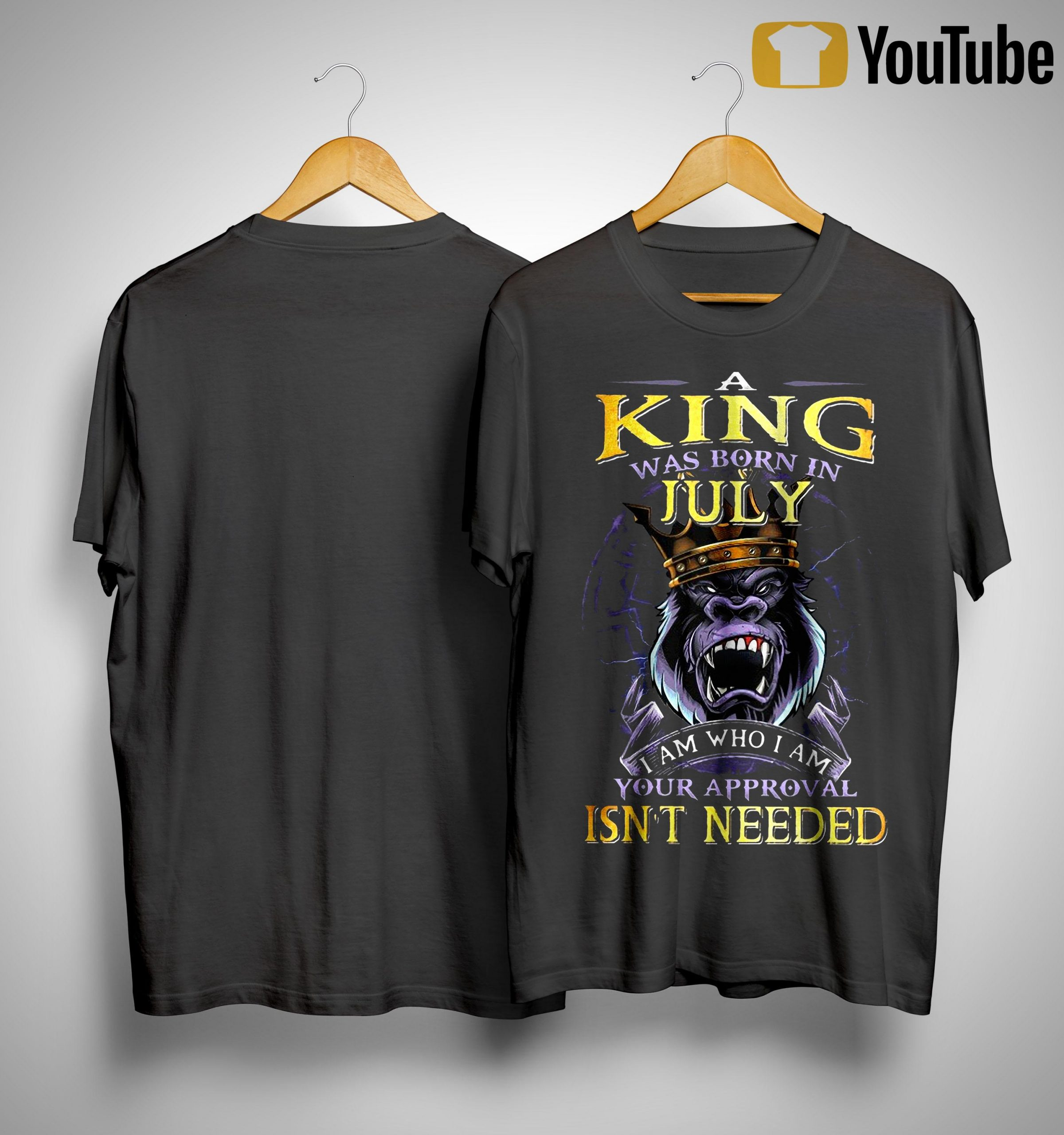King Kong A King Was Born In July I Am Who I Am Your Approval Isn't Needed Shirt