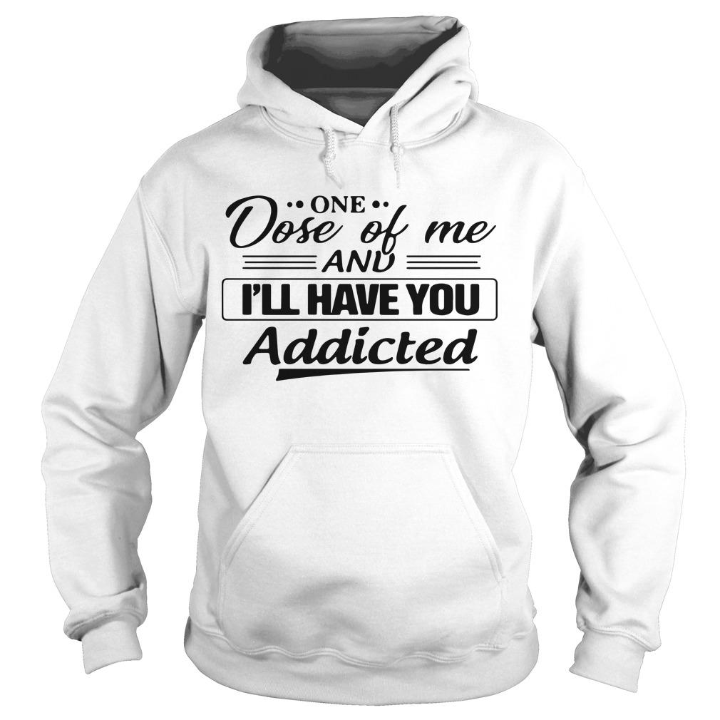 One Dose Of Me And I'll Have You Addicted Hoodie