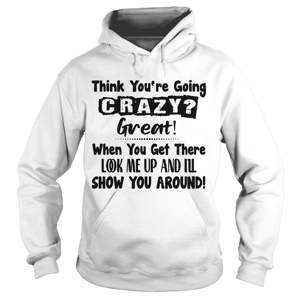 Think You're Going Crazy Great When You Get There Look Me Up Hoodie