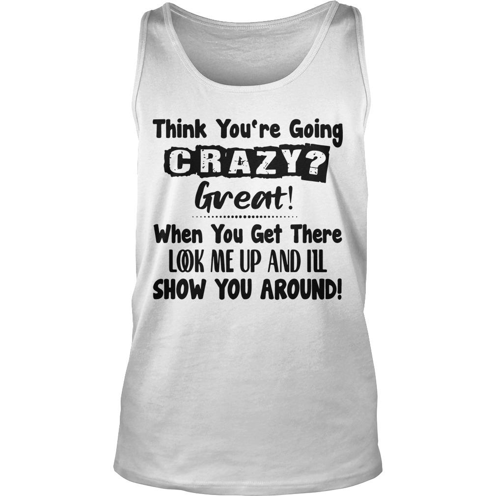 Think You're Going Crazy Great When You Get There Look Me Up Tank Top
