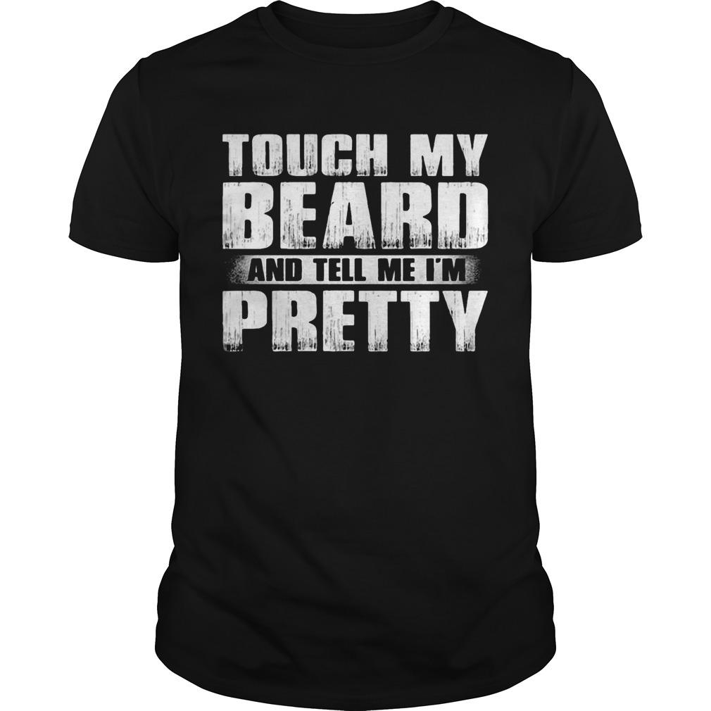 Touch My Beard And Tell Me I'm Pretty Shirt