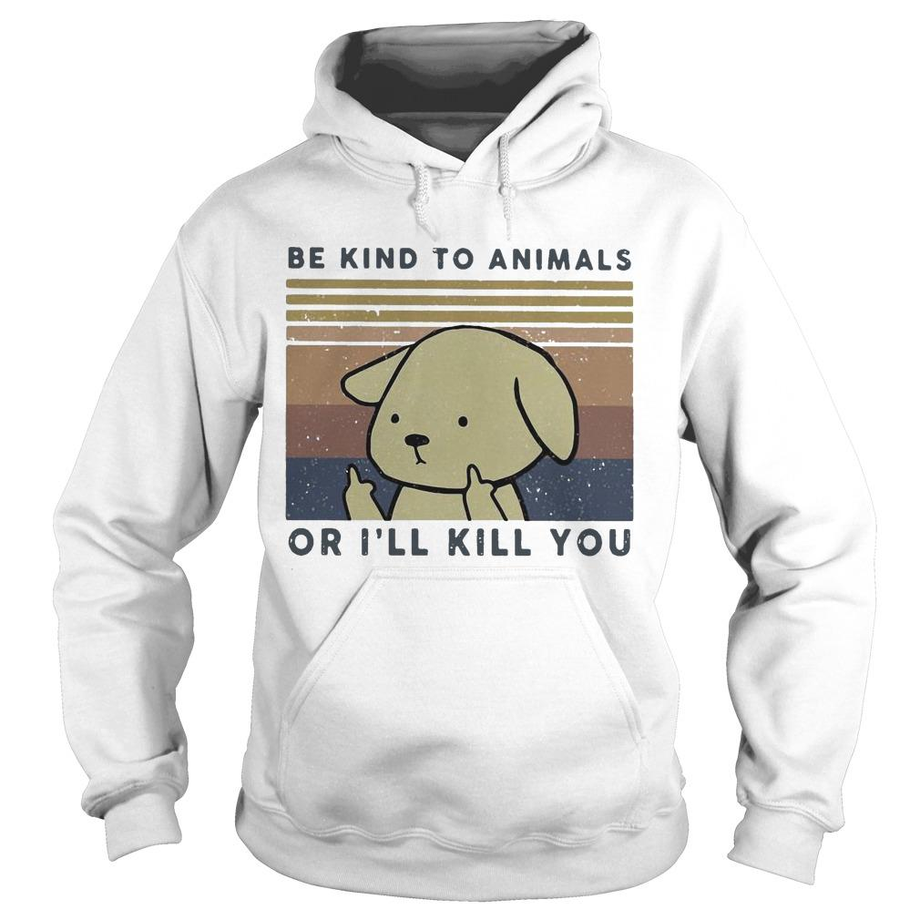 Vintage Dog Be Kind To Animals Or I'll Kill You Hoodie