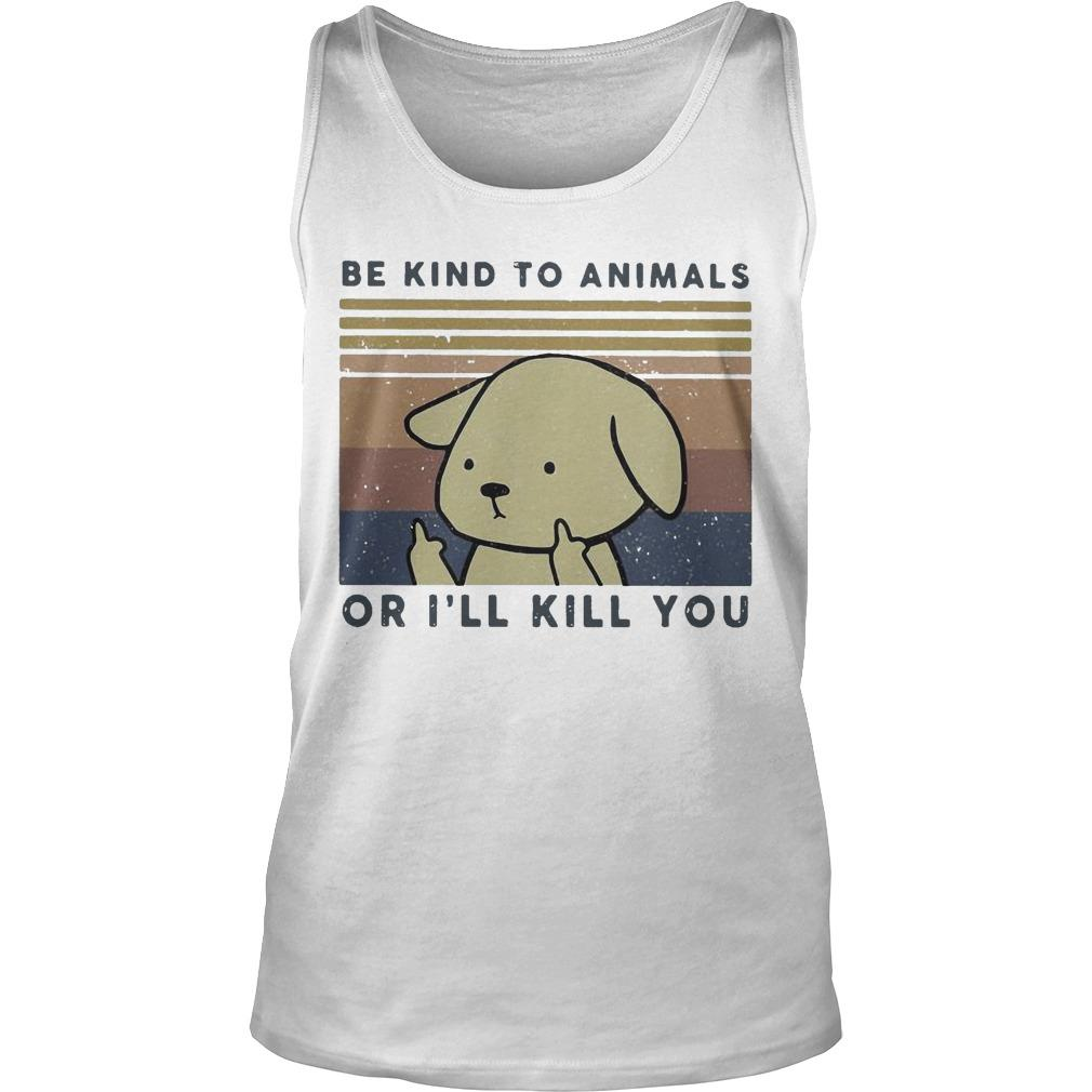 Vintage Dog Be Kind To Animals Or I'll Kill You Tank Top