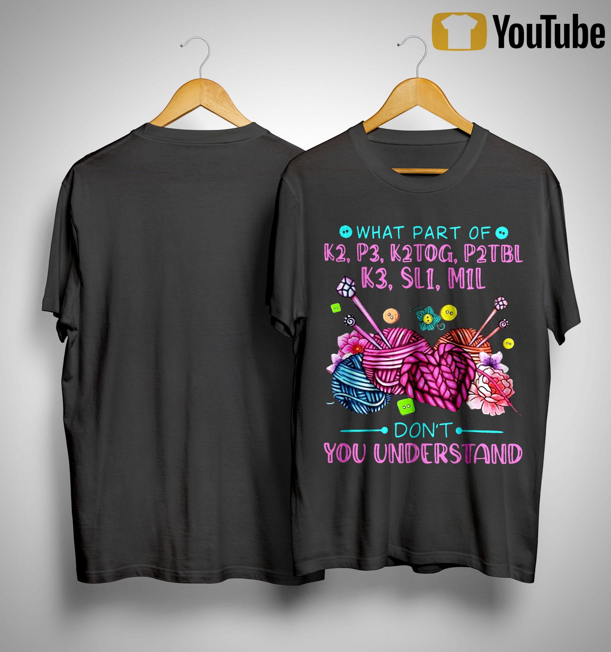 What Part Of K2 K3 K2tog P2tbl K3 Sl1 S1l Don't You Understand Shirt