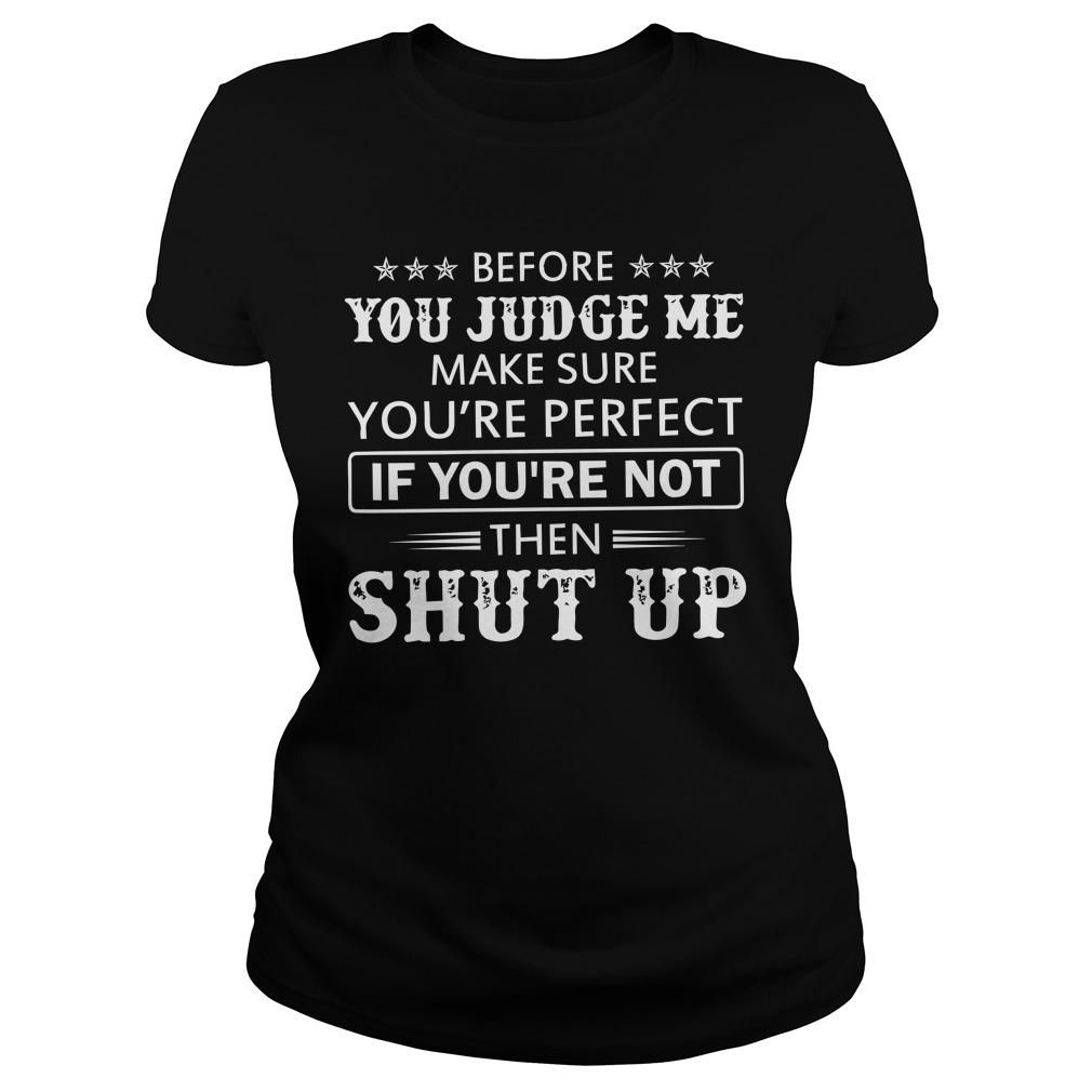 Before You Judge Me Make Sure You're Perfect If You're Not Then Shut Up Longsleeve