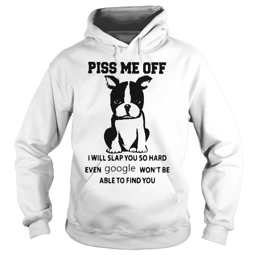 Boston Terrier Piss Me Off I Will Slap You So Hard Even Google Won't Be Hoodie